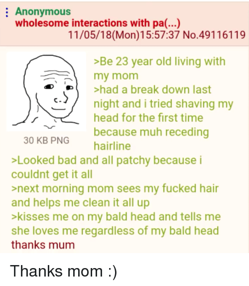 Bad, Hairline, and Head: Anonymous  wholesome interactions with pa(...)  11/05/18(Mon)15:57:37 No.49116119  >Be 23 year old living with  my mom  De  >had a break down last  /  c  night and i tried shaving my  head for the first time  because muh receding  30 KB PNG  hairline  Looked bad and all patchy because i  couldnt get it all  >next morning mom sees my fucked hair  and helps me clean it all up  >kisses me on my bald head and tells me  she loves me regardless of my bald head  thanks mum Thanks mom :)