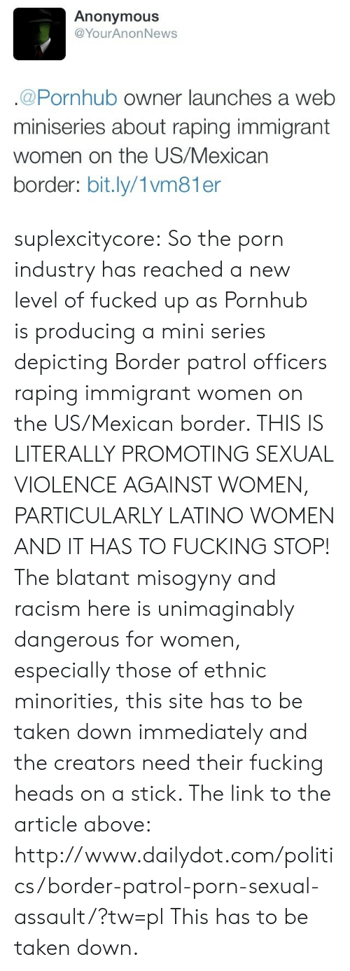 Fucking, Politics, and Pornhub: Anonymous  @YourAnonNews  .@Pornhub owner launches a web  miniseries about raping immigrant  women on the US/Mexican  border: bit.ly/1vm81 er suplexcitycore: So the porn industry has reached a new level of fucked up as Pornhub is producing a mini series depicting Border patrol officers raping immigrant women on the US/Mexican border. THIS IS LITERALLY PROMOTING SEXUAL VIOLENCE AGAINST WOMEN, PARTICULARLY LATINO WOMEN AND IT HAS TO FUCKING STOP! The blatant misogyny and racism here is unimaginably dangerous for women, especially those of ethnic minorities, this site has to be taken down immediately and the creators need their fucking heads on a stick. The link to the article above: http://www.dailydot.com/politics/border-patrol-porn-sexual-assault/?tw=pl  This has to be taken down.