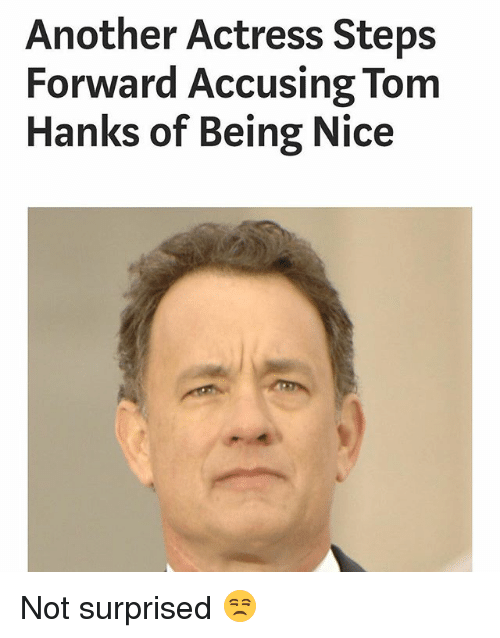 Funny, Tom Hanks, and Nice: Another Actress Steps  Forward Accusing Tom  Hanks of Being Nice Not surprised 😒