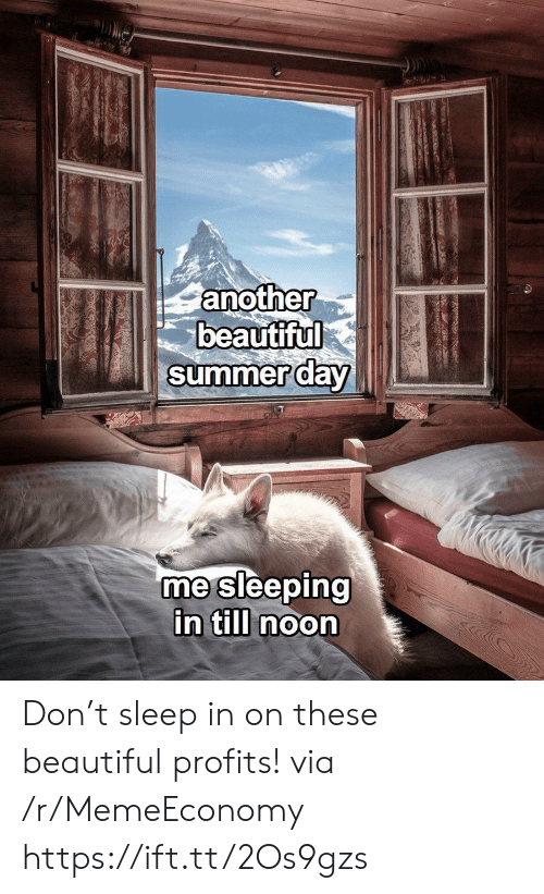 Beautiful, Summer, and Sleeping: another  beautiful  summer day  me sleeping  in till noon Don't sleep in on these beautiful profits! via /r/MemeEconomy https://ift.tt/2Os9gzs