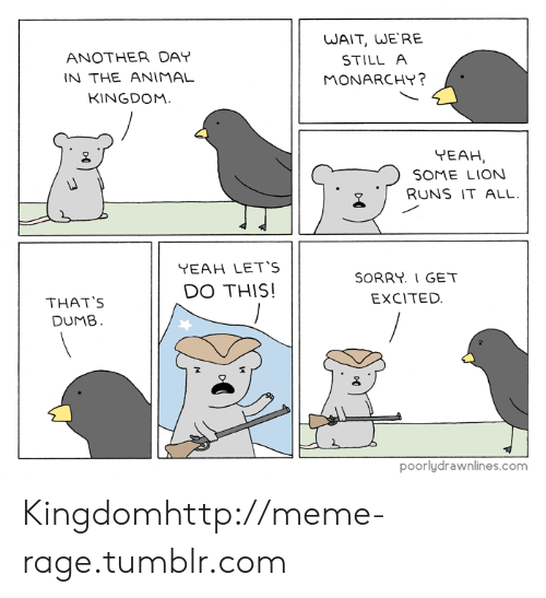 Thats Dumb: ANOTHER DAY  N THE ANIMAL  KINGDOM.  WAIT, WE RE  STILL A  MONARCHY?  YEAH  SOME LION  2 RUNS IT ALL.  YEAH LET'S  DO THIS!  SORRY. I GET  EXCITED.  THAT'S  DUMB  poorlydrawnlines.com Kingdomhttp://meme-rage.tumblr.com