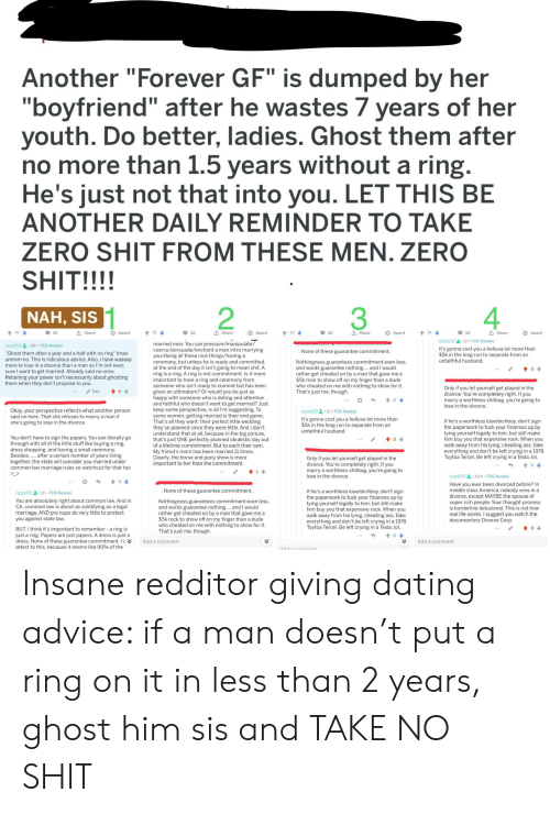 """Advice, America, and Ass: Another """"Forever GF"""" is dumped by her  """"boyfriend"""" after he wastes 7 years of her  youth. Do better, ladies. Ghost them after  no more than 1.5 years without a ring.  He's just not that into you. LET THIS BE  ANOTHER DAILY REMINDER TO TAKE  ZERO SHIT FROM THESE MEN. ZERO  SHIT!!!!  2  NAH, SIS  t Share  t Share  t Share  t Share  77  52  477  52  t77  52  77  52  Award  Award  Award  Award  rizzo1/171h FDS Newbie  married men. You can pressure/manipulate/  coerce/persuade/enchant a man intro marrying  you/doing all these nice things/having a  ceremony, but unless he is ready and committed  at the end of the day it isn't going to mean shit. A  ring is a ring. A ring is not commitment. Is it more  important to have a ring and ceremony from  someone who isn't ready to commit but has been  given an ultimatum? Or would you be just as  happy with someone who is doting and attentive  and faithful who doesn't want to get married? Just  keep some perspective, is all I'm suggesting. To  some women, getting married is their end game.  That's all they want: their perfect little wedding  they've planned since they were little. And i don't  understand that at all, because in the big picture  that's just ONE perfectly planned idealistic day out  of a lifetime commitment. But to each their own.  My friend's mom has been married 11 times.  Clearly, the horse and pony show is more  important to her than the commitment  rizzo1717  18h FDS Newbie  It's gonna cost you a helluva lot more than  $5k in the long run to separate from an  unfaithful husband  None of these guarantee commitment.  """"Ghost them after a year and a half with no ring"""" Imao  ummm no. This is ridiculous advice. Also, I have waaaay  more to lose in a divorce than a man so l'm not even  Nothingness guarantees commitment even less  and words guarantee nothing.... and I would  rather get cheated on by a man that gave me a  $5k rock to show off on my finger than a dude  who cheated on me with nothi"""