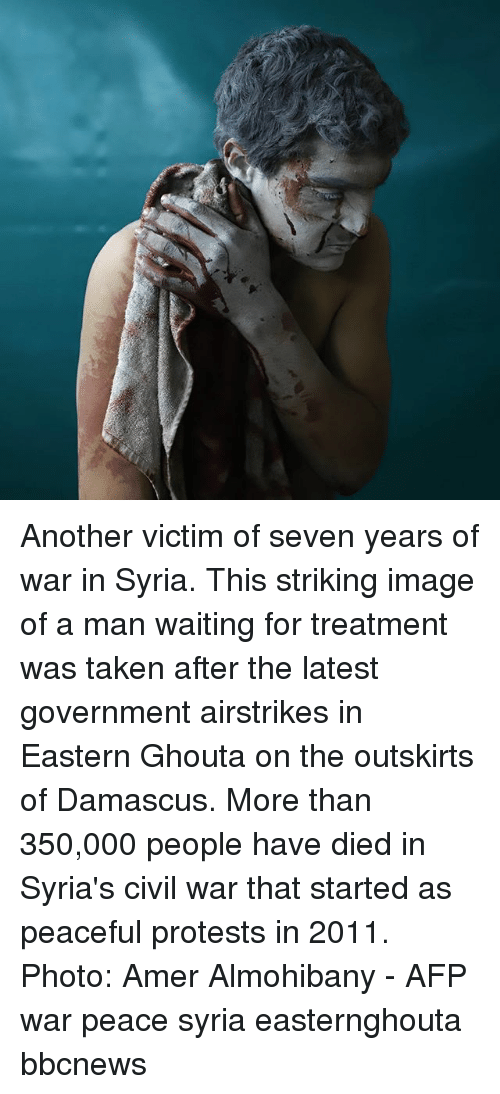 Memes, Taken, and Civil War: Another victim of seven years of war in Syria. This striking image of a man waiting for treatment was taken after the latest government airstrikes in Eastern Ghouta on the outskirts of Damascus. More than 350,000 people have died in Syria's civil war that started as peaceful protests in 2011. Photo: Amer Almohibany - AFP war peace syria easternghouta bbcnews