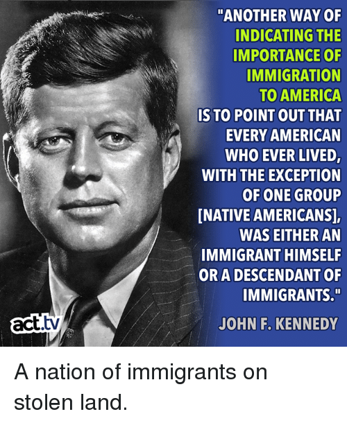 "America, Memes, and John F. Kennedy: ""ANOTHER WAY OF  INDICATING THE  IMPORTANCE OF  IMMIGRATION  TO AMERICA  IS TO POINT OUT THAT  EVERY AMERICAN  WHO EVER LIVED,  WITH THE EXCEPTION  OF ONE GROUP  NATIVE AMERICANS],  WAS EITHER AN  IMMIGRANT HIMSELF  OR A DESCENDANT OF  IMMIGRANTS.""  act.tv  JOHN F. KENNEDY A nation of immigrants on stolen land."