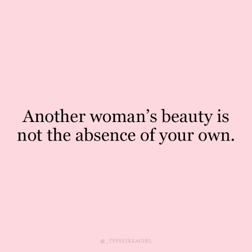 Another, Own, and Your Own: Another woman's beauty is  not the absence of your own  TYPELIKEAGIRL
