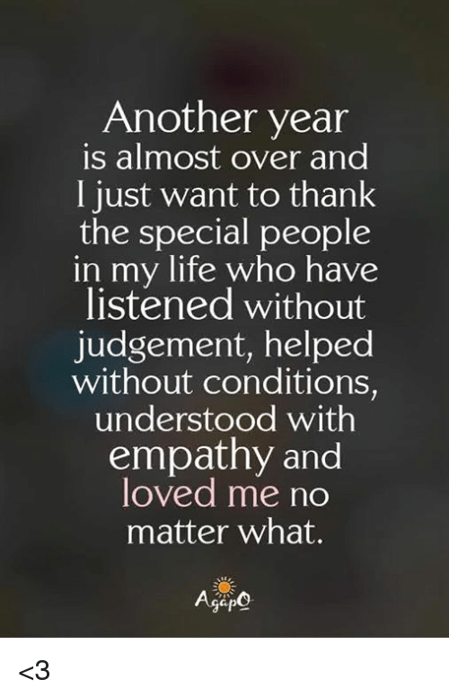 Life, Memes, and Empathy: Another year  is almost over and  I just want to thank  the special people  in  my life who have  listened without  judgement, helped  without conditions,  understood with  empathy and  loved me no  matter what. <3