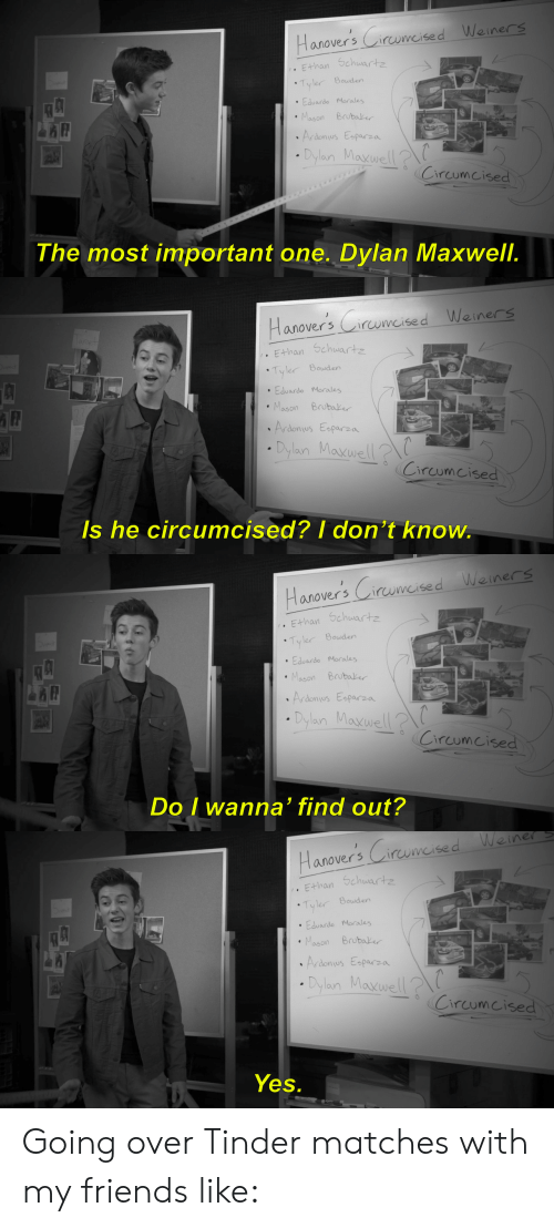 Circumcised: anoversirumcised Weiners  E-han Schwartz  Tyler Bouden  Eduardo Morales  Mason Brubake  donus Eparza  Dylan Maxwel  Circumcised  The most important one. Dylan Maxwell.   anovers irwmeised Weiners  Ethan Schwartz  Tyler Bowden  Eduardo Morales  Mason Brubale  rdonusparza  Dylan Mavwell  Circomcised  s he  circumcised? I don't kno  w.   anoversCirwmcised Weiners  E+han Schwartz  Bowder  .Eduardo Morales  Mason Brubake  rdonus Esparza  Dylan Maxwel  Circumcised  Do I wanna' find out?   einer S  anover5  than Schwartz  Tyler Bouden  Eduardo Morales  Mason Brubak  7  rdonus Esparza  . Dylan Mavwell?  (Circumcised  Yes. Going over Tinder matches with my friends like: