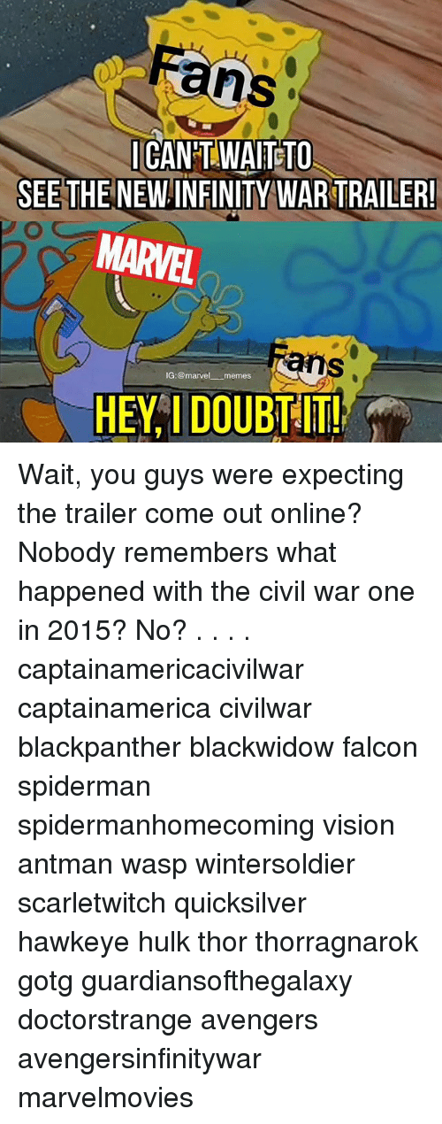 Marvel Memes: ans  CANT WAITETO  SEE THE NEW INFINITY WAR TRAILER  MARVEL  ans  IG:@marvel memes  HEY I DOUBT !! Wait, you guys were expecting the trailer come out online? Nobody remembers what happened with the civil war one in 2015? No? . . . . captainamericacivilwar captainamerica civilwar blackpanther blackwidow falcon spiderman spidermanhomecoming vision antman wasp wintersoldier scarletwitch quicksilver hawkeye hulk thor thorragnarok gotg guardiansofthegalaxy doctorstrange avengers avengersinfinitywar marvelmovies