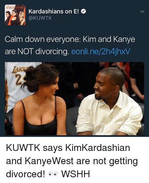 kim and kanye: ANS  Kardashians on E!  @KUWTK  Calm down everyone: Kim and Kanye  are NOT divorcing  eonline/2h4jhxV KUWTK says KimKardashian and KanyeWest are not getting divorced! 👀 WSHH