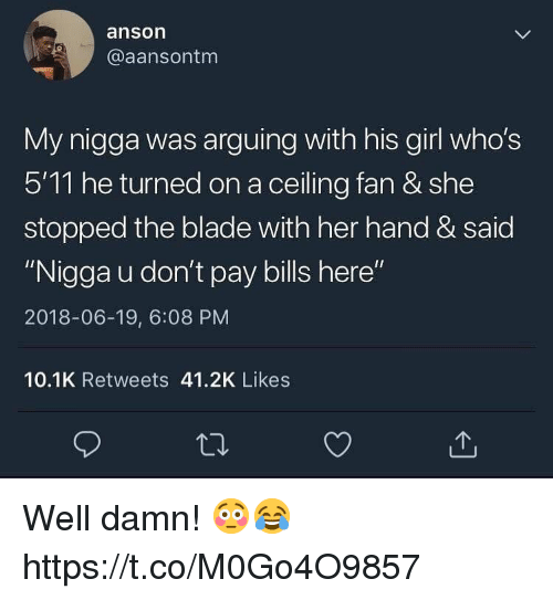 "Blade, My Nigga, and Girl: anson  @aansontm  My nigga was arguing with his girl who's  511 he turned on a ceiling fan & she  stopped the blade with her hand & said  ""Nigga u don't pay bills here""  2018-06-19, 6:08 PM  10.1K Retweets 41.2K Likes Well damn! 😳😂 https://t.co/M0Go4O9857"
