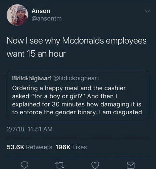 """Funny, McDonalds, and Tumblr: Anson  @ansontm  Now I see why Mcdonalds employees  want 1b an hour  lildickbigheart @lildickbigheart  Ordering a happy meal and the cashier  asked """"for a boy or girl?"""" And then I  explained for 30 minutes how damaging it is  to enforce the gender binary. I am disgusted  2/7/18, 11:51 AM  53.6K Retweets 196K Likes"""