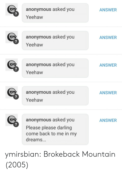 Please Please: ANSWER  anonymous asked you  Yeehaw  anonymous asked you  Yeehaw  ANSWER  anonymous asked you  Yeehaw  ANSWER  anonymous asked you  Yeehaw  ANSWER  anonymous asked you  Please please darling  come back to me in my  dreams...  ANSWER ymirsbian: Brokeback Mountain (2005)