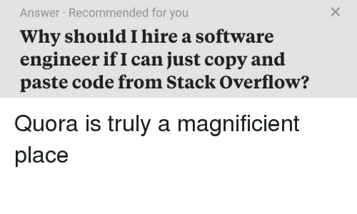 software engineer: Answer Recommended for you  Why should I hire a software  engineer if I can just copy and  paste code from Stack Overflow? Quora is truly a magnificient place