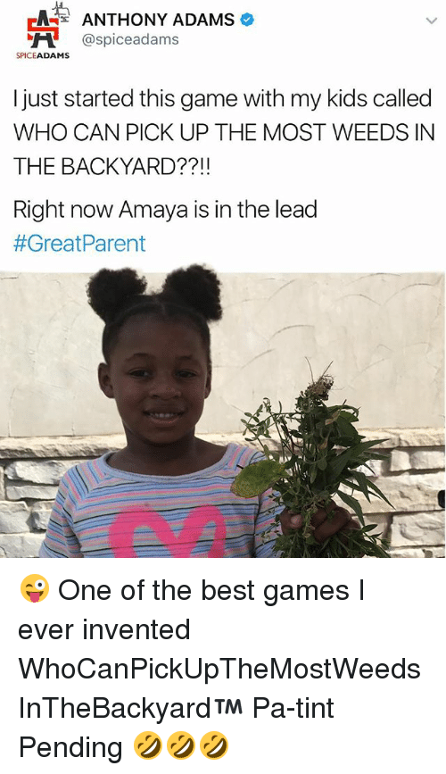 The Best Games: ANTHONY ADAMS  NH @spice adams  SPICE  ADAMS  I just started this game with my kids called  WHO CAN PICK UP THE MOST WEEDS IN  THE BACKYARD  Right now Amaya is in the lead  #Great Parent 😜 One of the best games I ever invented WhoCanPickUpTheMostWeedsInTheBackyard™ Pa-tint Pending 🤣🤣🤣