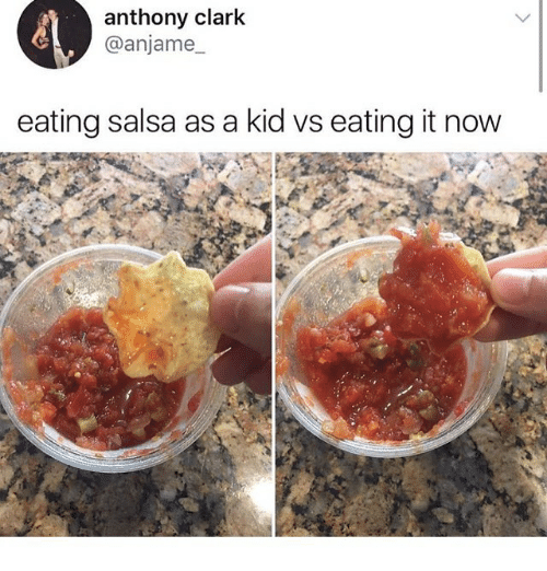 Clarked: anthony clark  @anjame  eating salsa as a kid vs eating it now