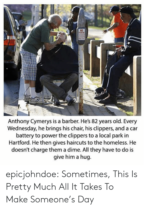 Chair: Anthony Cymerys is a barber. He's 82 years old. Every  Wednesday, he brings his chair, his clippers, and a car  battery to power the clippers to a local park in  Hartford. He then gives haircuts to the homeless. He  doesn't charge them a dime. All they have to do is  give him a hug epicjohndoe:  Sometimes, This Is Pretty Much All It Takes To Make Someone's Day
