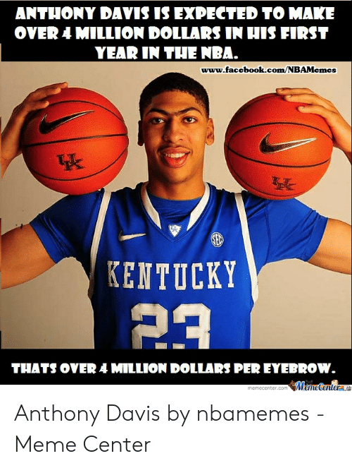 Anthony Davis Memes: ANTHONY DAVIS IS EXPECTED TO MAKE  OVER 4 MILLION DOLLARS IN HIS FIRST  YEAR IN THE NBA.  www.faccbook.com/NBAMcmes  KENTUCKY  THATS OVER A MILLION DOLLARS PER EYEBROW Anthony Davis by nbamemes - Meme Center