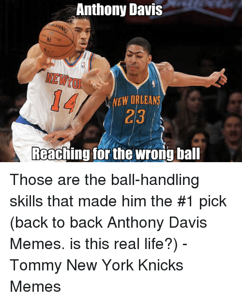 Anthony Davis Memes: Anthony Davis  NEW ORLEANS  Reachingforthe wrong ball Those are the ball-handling skills that made him the #1 pick (back to back Anthony Davis Memes. is this real life?) -Tommy New York Knicks Memes