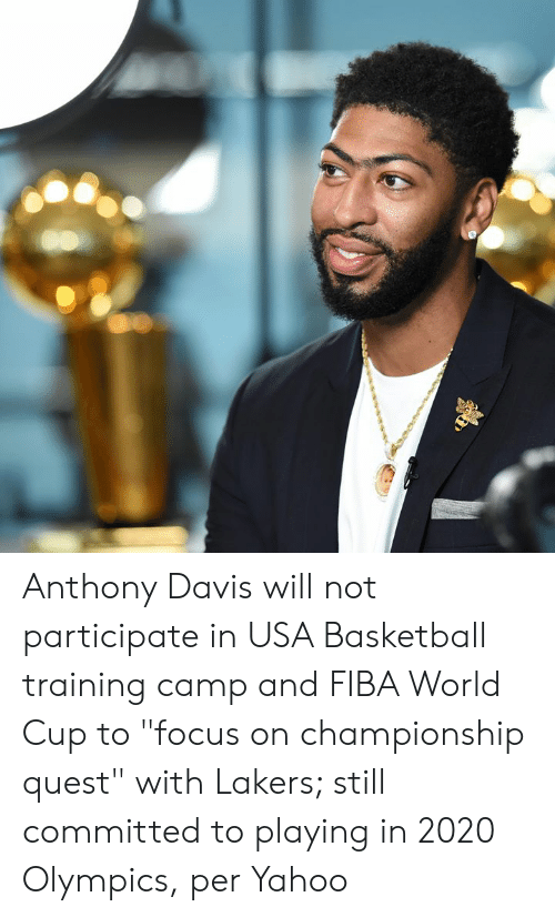 "usa basketball: Anthony Davis will not participate in USA Basketball training camp and FIBA World Cup to ""focus on championship quest"" with Lakers; still committed to playing in 2020 Olympics, per Yahoo"