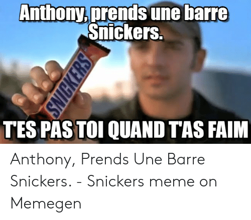 Snickers Meme: Anthony,prends une barre  Snickers.  TES PAS TOI QUAND TAS FAIM  SNICKERS Anthony, Prends Une Barre Snickers. - Snickers meme on Memegen