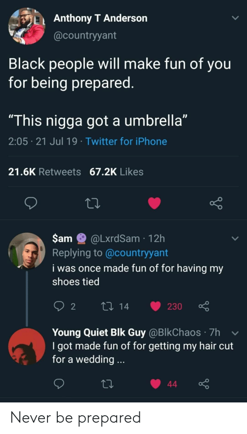 "hair cut: Anthony T Anderson  @countryyant  Black people will make fun of you  for being prepared.  ""This nigga got a umbrella""  2:05 21 Jul 19 Twitter for iPhone  21.6K Retweets 67.2K Likes  $am  @LxrdSam 12h  Replying to @countryyant  i was once made fun of for having my  shoes tied  L 14  2  230  Young Quiet Blk Guy @BlkChaos 7h  I got made fun of for getting my hair cut  for a wedding...  44 Never be prepared"