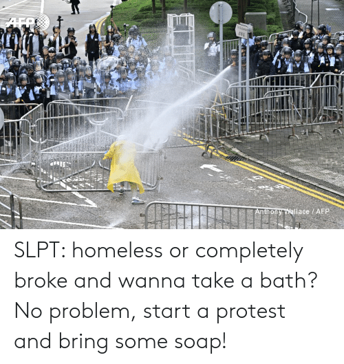 Homeless, Protest, and Soap: Anthony Wallace AFP SLPT: homeless or completely broke and wanna take a bath? No problem, start a protest and bring some soap!