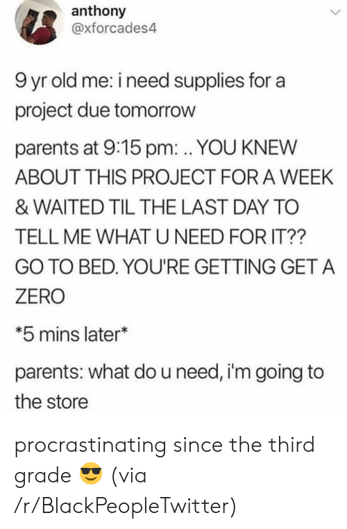 Blackpeopletwitter, Parents, and Zero: anthony  @xforcades4  9 yr old me: i need supplies for a  project due tomorrow  parents at 9:15 pm:. YOU KNEW  ABOUT THIS PROJECT FOR A WEEK  & WAITED TIL THE LAST DAY TO  TELL ME WHATU NEED FOR IT??  GO TO BED. YOU'RE GETTING GET A  ZERO  *5 mins later*  parents: what do u need, i'm going to  the store procrastinating since the third grade 😎 (via /r/BlackPeopleTwitter)