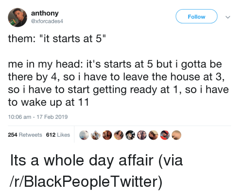 """Blackpeopletwitter, Head, and House: anthony  @xforcades4  Follow  them: """"it starts at 5""""  me in my head: it's starts at 5 but i gotta be  there by 4, so i have to leave the house at 3,  so i have to start getting ready at 1, so i have  to wake up at 11  10:06 am-17 Feb 2019  254 Retweets 612 Likes Its a whole day affair (via /r/BlackPeopleTwitter)"""