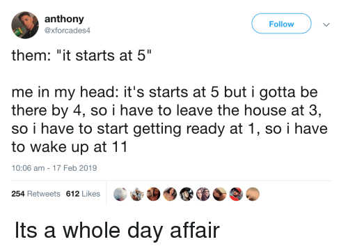 """Head, House, and Day: anthony  @xforcades4  Follow  them: """"it starts at 5""""  me in my head: it's starts at 5 but i gotta be  there by 4, so i have to leave the house at 3,  so i have to start getting ready at 1, so i have  to wake up at 11  10:06 am-17 Feb 2019  254 Retweets 612 Likes Its a whole day affair"""