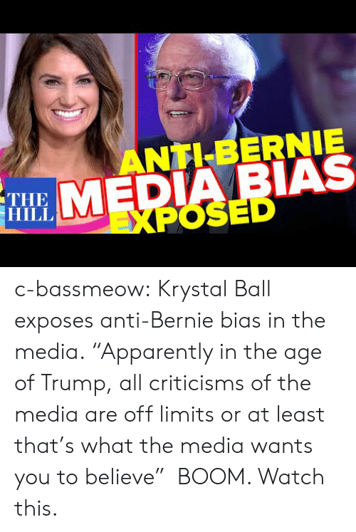 "Bernie: ANTI BERNIE  MEDIA BIAS  EXPOSED  ΤHE  HILL c-bassmeow:  Krystal Ball  exposes anti-Bernie bias in the media. ""Apparently in the age of Trump, all criticisms of the media are off limits or at least that's what the media wants you to believe""  BOOM. Watch this."