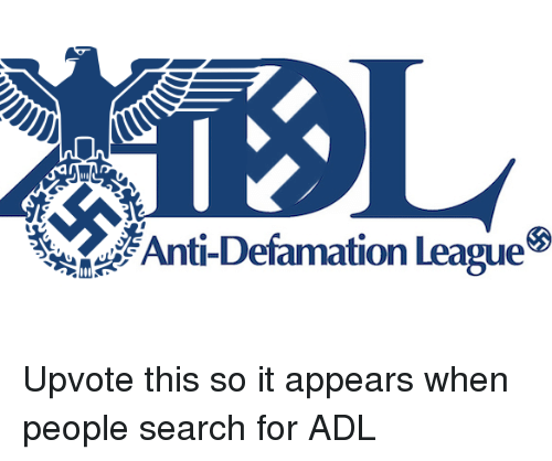 adl: Anti-Defamation League <p>Upvote this so it appears when people search for ADL</p>