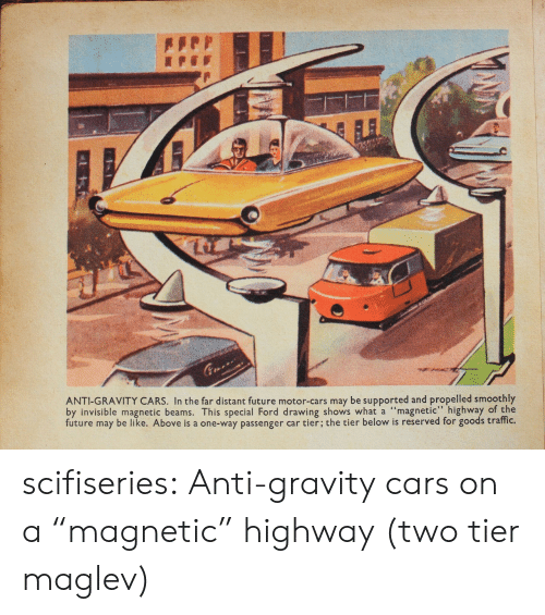 "Motorable: ANTI-GRAVITY CARS. In the far distant future motor-cars may be supported and propelled smoothly  by invisible magnetic beams. This special Ford drawing shows what a ""magnetic"" highway of the  future may be like. Above is a one-way passenger car tier; the tier below is reserved for goods traffic. scifiseries:  Anti-gravity cars on a ""magnetic"" highway (two tier maglev)"