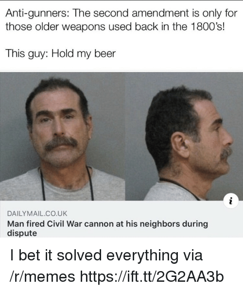 My Beer: Anti-gunners: The second amendment is only for  those older weapons used back in the 1800's!  This guy: Hold my beer  DAILYMAIL CO.UK  Man fired Civil War cannon at his neighbors during  dispute I bet it solved everything via /r/memes https://ift.tt/2G2AA3b