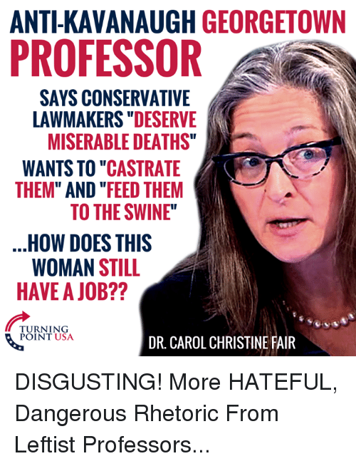 "Memes, Conservative, and Anti: ANTI-KAVANAUGH GEORGETOWN  PROFESSOR  SAYS CONSERVATIVE  LAWMAKERS ""DESERVE  MISERABLE DEATHS""  WANTS TO ""CASTRATE  THEM"" AND ""FEED THEM  TO THE SWINE""  HOW DOES THIS  WOMAN STILL  HAVE A JOB??  TURNING  POINT USA  DR. CAROL CHRISTINE FAIR DISGUSTING! More HATEFUL, Dangerous Rhetoric From Leftist Professors..."