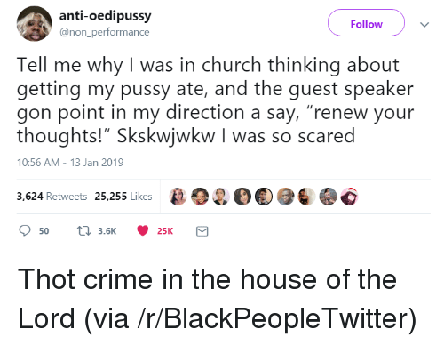 """Blackpeopletwitter, Church, and Crime: anti-oedipussy  @non_performance  Follow  Tell me why I was in church thinking about  getting my pussy ate, and the guest speaker  gon point in my direction a say, """"renew your  thoughts!"""" Skskwjwkw I was so scared  10:56 AM-13 Jan 2019  3,624 Retweets 25,255 Likes2O Thot crime in the house of the Lord (via /r/BlackPeopleTwitter)"""