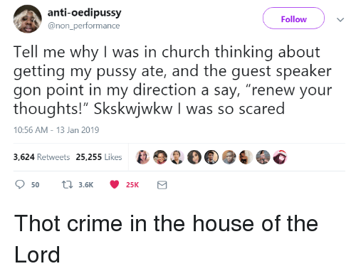 """Church, Crime, and Pussy: anti-oedipussy  @non_performance  Follow  Tell me why I was in church thinking about  getting my pussy ate, and the guest speaker  gon point in my direction a say, """"renew your  thoughts!"""" Skskwiwkw I was so scared  10:56 AM-13 Jan 2019  3,624 Retweets 25,255 Likes2O Thot crime in the house of the Lord"""