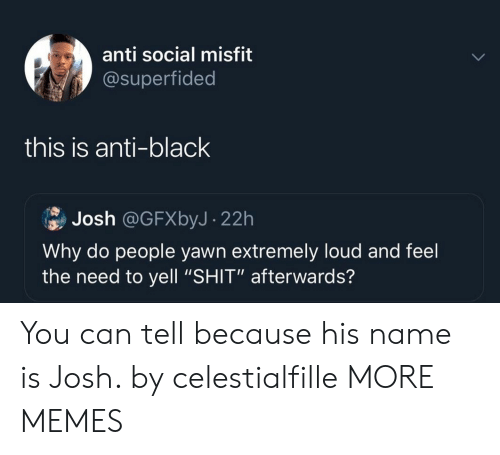 "Anti Social: anti social misfit  @superfided  this is anti-black  Josh @GFXbyJ- 22h  Why do people yawn extremely loud and feel  the need to yell ""SHIT"" afterwards? You can tell because his name is Josh. by celestialfille MORE MEMES"