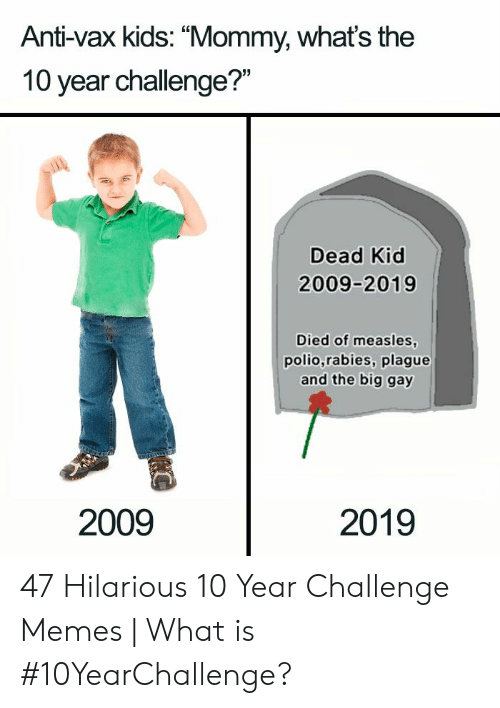 """Memes What: Anti-vax kids: """"Mommy, whats the  10 year challenge?""""  Dead Kid  2009-2019  Died of measles  polio,rabies, plague  and the big gay  2009  2019 47 Hilarious 10 Year Challenge Memes 