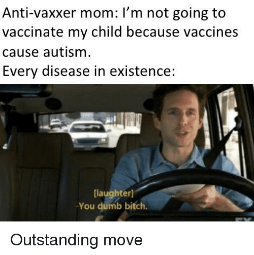 Bitch, Dumb, and Autism: Anti-vaxxer mom: I'm not going to  vaccinate my child because vaccines  cause autism  Every disease in existence:  laughter]  You dumb bitch. Outstanding move