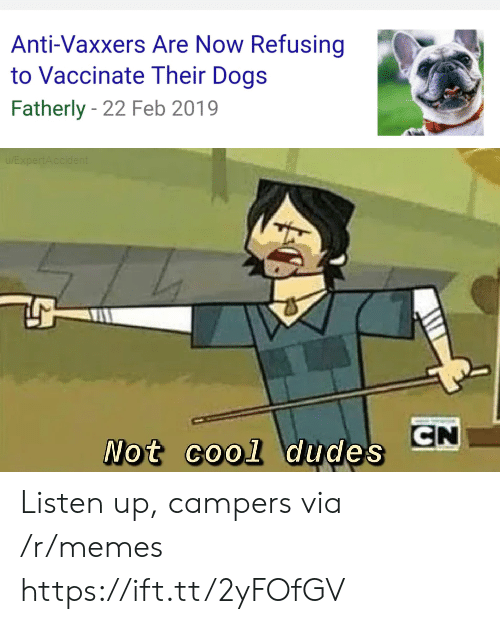 listen up: Anti-Vaxxers Are Now Refusing  to Vaccinate Their Dogs  Fatherly 22 Feb 2019  EXpertAccident  CN  Not cool dudes Listen up, campers via /r/memes https://ift.tt/2yFOfGV