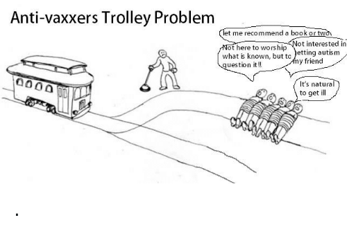 Trolley: Anti-vaxxers Trolley Problem  t me recommend a book or two  ot here to worship  uestion it!!  ot interested in  what is known, but to )etting autism  y friend  It's natura  to get ill .