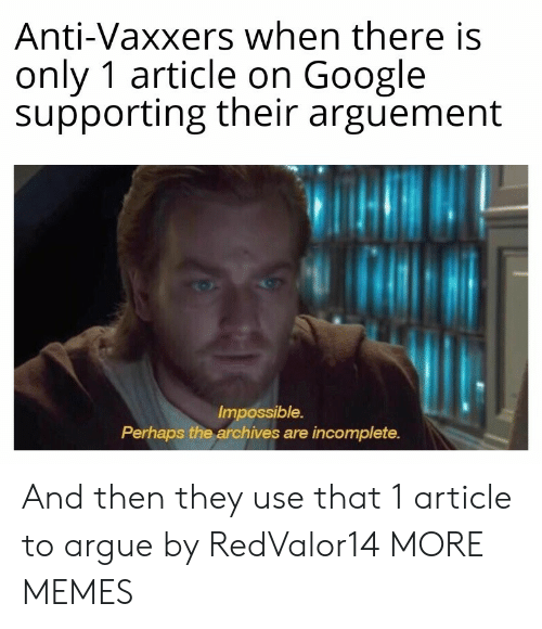 Supporting: Anti-Vaxxers when there is  only 1 article on Google  supporting their arguement  Impossible.  Perhaps the archives are incomplete. And then they use that 1 article to argue by RedValor14 MORE MEMES