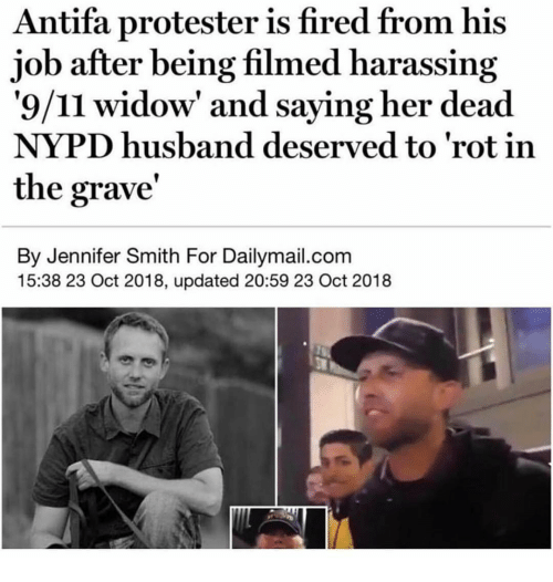 rot: Antifa protester is fired from his  job after being filmed harassing  '9/11 widow' and saying her dead  NYPD husband deserved to 'rot in  the grave'  By Jennifer Smith For Dailymail.com  15:38 23 Oct 2018, updated 20:59 23 Oct 2018