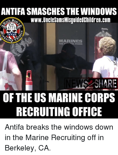 marine corps: ANTIFA SMASCHES THE WINDOWS  de BeWWw.UnclesamsMisquidedChildren.com  Est.  1775  ed  MARINES  THE EPROUD  SHARE  OF THE US MARINE CORPS  RECRUITING OFFICE Antifa breaks the windows down in the Marine Recruiting off in Berkeley, CA.
