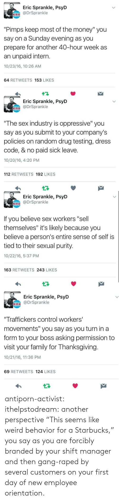 "manager: antiporn-activist:  ithelpstodream: another perspective ""This seems like weird behavior for a Starbucks,"" you say as you are forcibly branded by your shift manager and then gang-raped by several customers on your first day of new employee orientation."