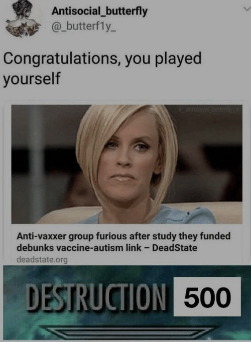 Anti Vaxxer: Antisocial_butterfly  @_butterfly-  Congratulations, you played  yourself  Anti-vaxxer group furious after study they funded  debunks vaccine-autism link - DeadState  deadstate.org  DESTRUCTION  500