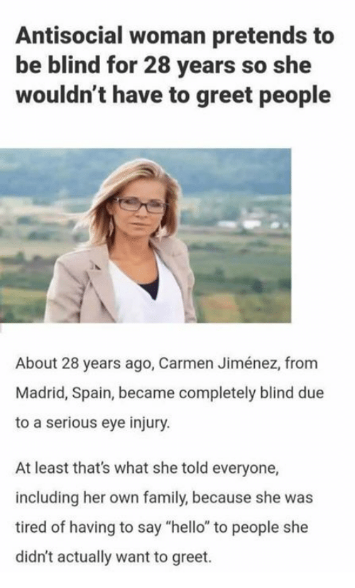 """Jimenez: Antisocial woman pretends to  be blind for 28 years so she  wouldn't have to greet people  About 28 years ago, Carmen Jiménez, from  Madrid, Spain, became completely blind due  to a serious eye injury  At least that's what she told everyone,  including her own family, because she was  tired of having to say """"hello"""" to people she  didn't actually want to greet"""