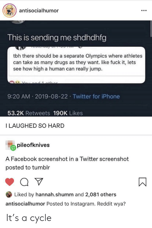 how high: antisocialhumor  This is sending me shdhdhfg  tbh there should be a separate Olympics where athletes  can take as many drugs as they want. like fuck it, lets  see how high a human can really jump.  Vou d 1 athe  9:20 AM 2019-08-22 Twitter for iPhone  53.2K Retweets 190K Likes  I LAUGHED SO HARD  pileofknives  A Facebook screenshot in a Twitter screenshot  posted to tumblr  Liked by hannah.shumm and 2,081 others  antisocialhumor Posted to Instagram. Reddit wya? It's a cycle