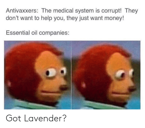 system: Antivaxxers: The medical system is corrupt! They  don't want to help you, they just want money!  Essential oil companies: Got Lavender?