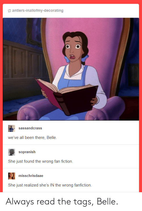 fan fiction: antlers-inallofmy-decorating  sassandcrass  we've all been there, Belle.  sopranislh  She just found the wrong fan fiction.  misschrisdaae  She just realized she's IN the wrong fanfiction. Always read the tags, Belle.